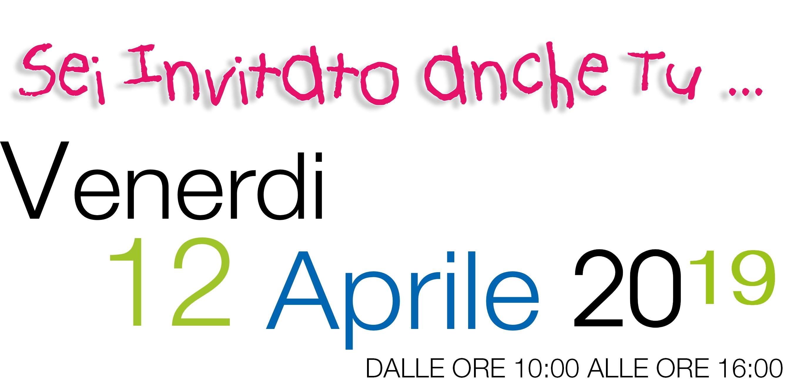 Sei invitato anche Tu Venerdi 12 aprile 2019 in orario continuato dalle ore 10 alle ore 16
