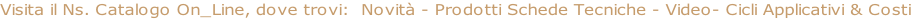 Visita il Ns. Catalogo On_Line, dove trovi:  Novità - Prodotti Schede Tecniche - Video- Cicli Applicativi & Costi